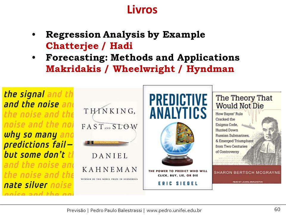 60 Previsão | Pedro Paulo Balestrassi | www.pedro.unifei.edu.br Livros Regression Analysis by Example Chatterjee / Hadi Forecasting: Methods and Applications Makridakis / Wheelwright / Hyndman