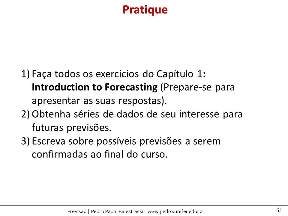 61 Previsão | Pedro Paulo Balestrassi | www.pedro.unifei.edu.br 1)Faça todos os exercícios do Capítulo 1: Introduction to Forecasting (Prepare-se para apresentar as suas respostas).