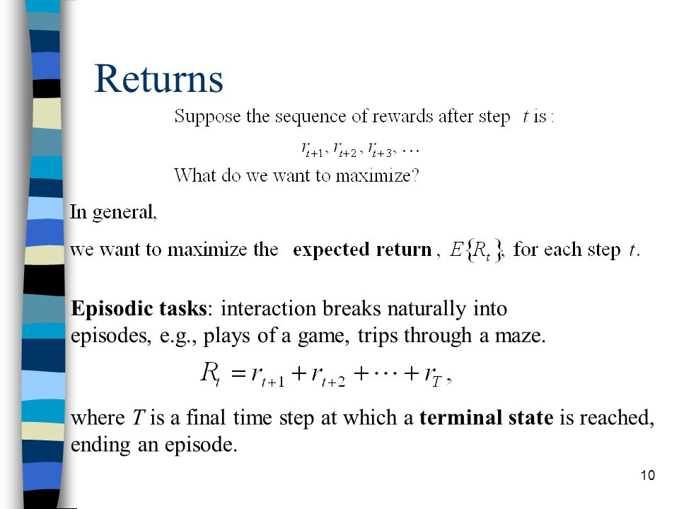 10 Returns Episodic tasks: interaction breaks naturally into episodes, e.g., plays of a game, trips through a maze.