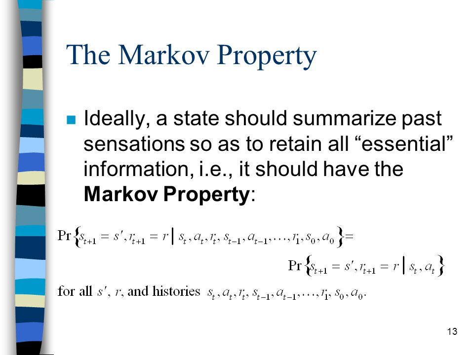 13 The Markov Property n Ideally, a state should summarize past sensations so as to retain all essential information, i.e., it should have the Markov Property: