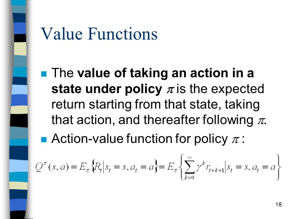 16 The value of taking an action in a state under policy  is the expected return starting from that state, taking that action, and thereafter following .