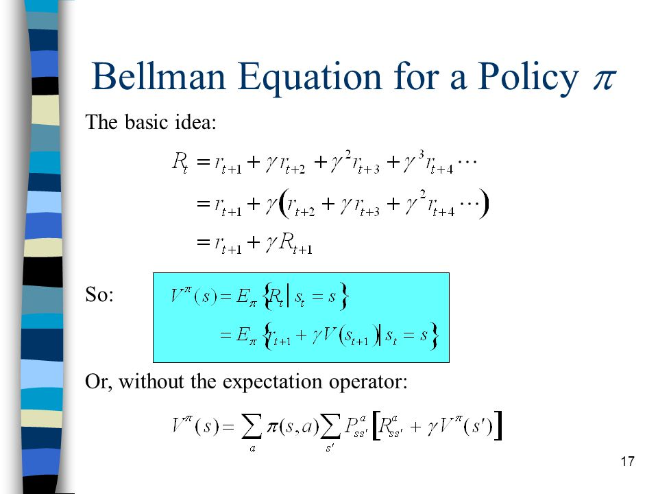 17 Bellman Equation for a Policy  The basic idea: So: Or, without the expectation operator: