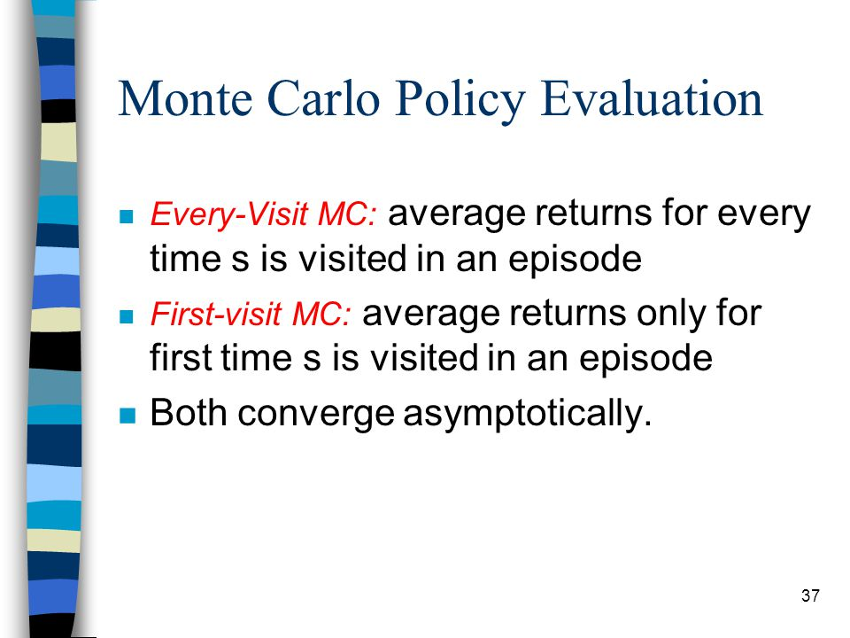 37 Monte Carlo Policy Evaluation n Every-Visit MC: average returns for every time s is visited in an episode n First-visit MC: average returns only for first time s is visited in an episode n Both converge asymptotically.