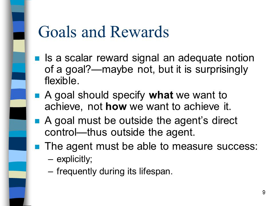 9 Goals and Rewards n Is a scalar reward signal an adequate notion of a goal —maybe not, but it is surprisingly flexible.