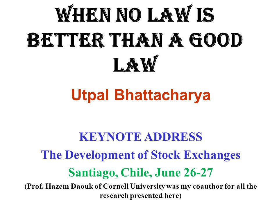WHEN NO LAW IS BETTER THAN A GOOD LAW Utpal Bhattacharya KEYNOTE ADDRESS The Development of Stock Exchanges Santiago, Chile, June (Prof.
