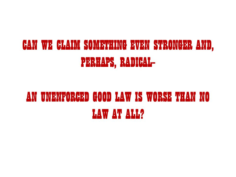 CAN WE CLAIM SOMETHING EVEN STRONGER AND, PERHAPS, RADICAL– AN UNENFORCED GOOD LAW IS WORSE THAN NO LAW AT ALL