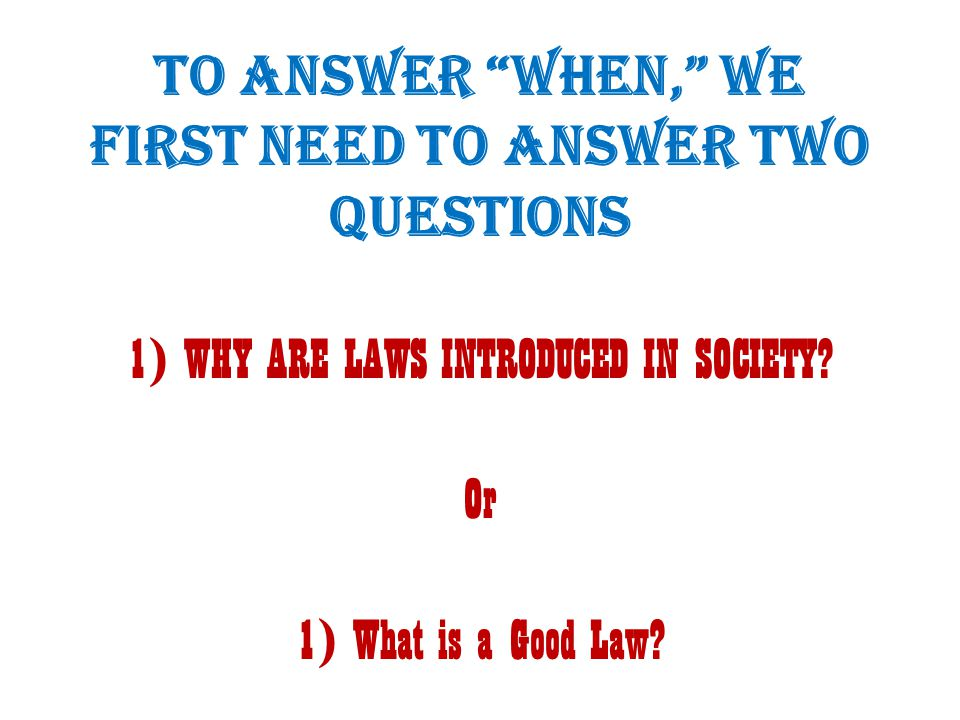 """TO ANSWER """"WHEN,"""" WE FIRST NEED TO ANSWER TWO QUESTIONS 1) WHY ARE LAWS INTRODUCED IN SOCIETY? Or 1) What is a Good Law?"""