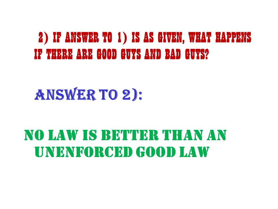 2) IF ANSWER TO 1) IS AS GIVEN, WHAT HAPPENS IF THERE ARE GOOD GUYS AND BAD GUYS? ANSWER to 2): NO Law is BETTER THAN AN UNENFORCED GOOD LAW