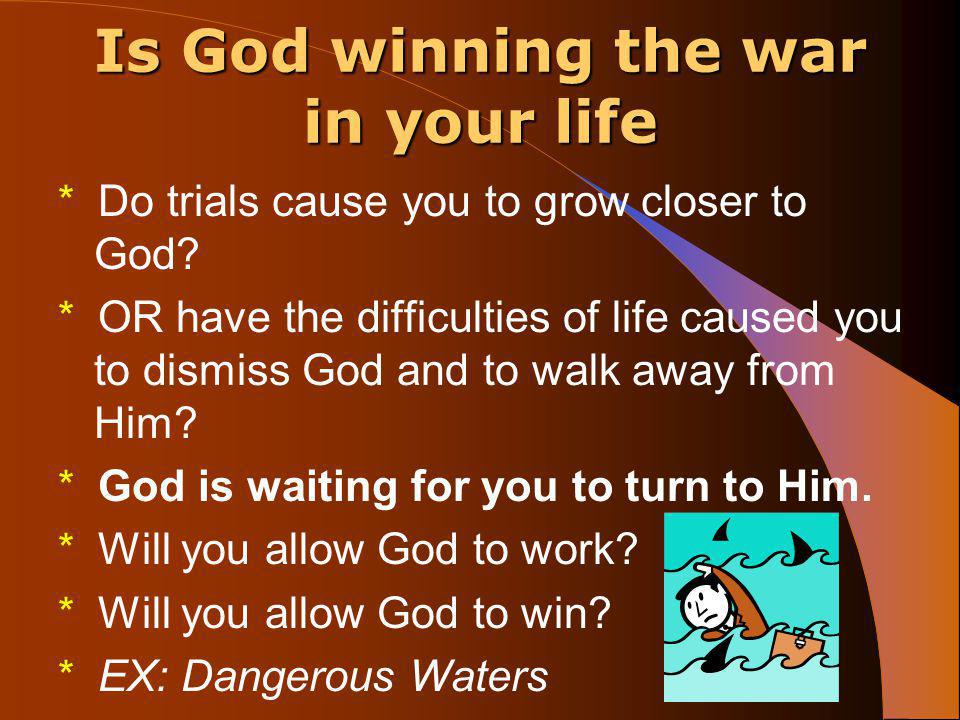 Is God winning the war in your life * Do trials cause you to grow closer to God.