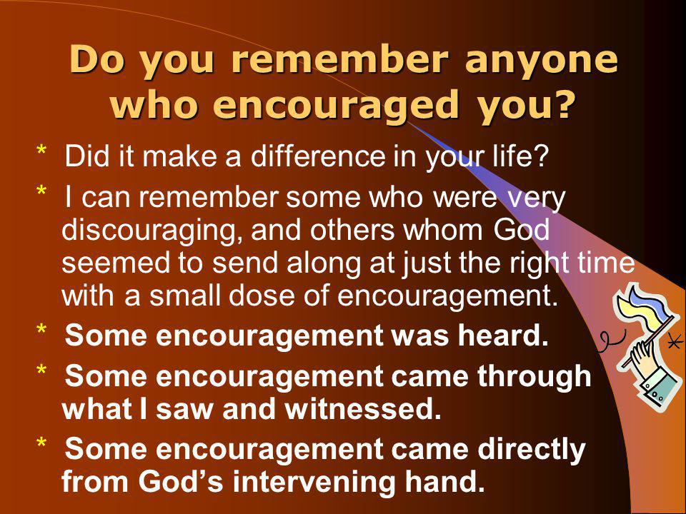 I want to be an encouragement to YOU.* You can make a difference in the life of another person.