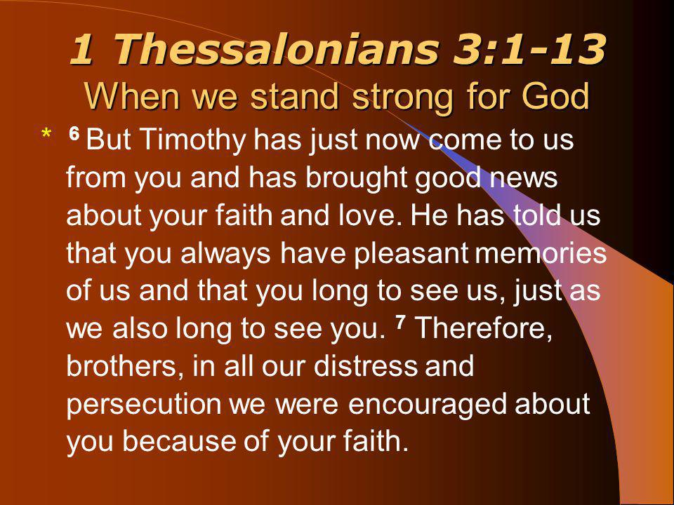 1 Thessalonians 3:1-13 When we stand strong for God * 6 But Timothy has just now come to us from you and has brought good news about your faith and love.