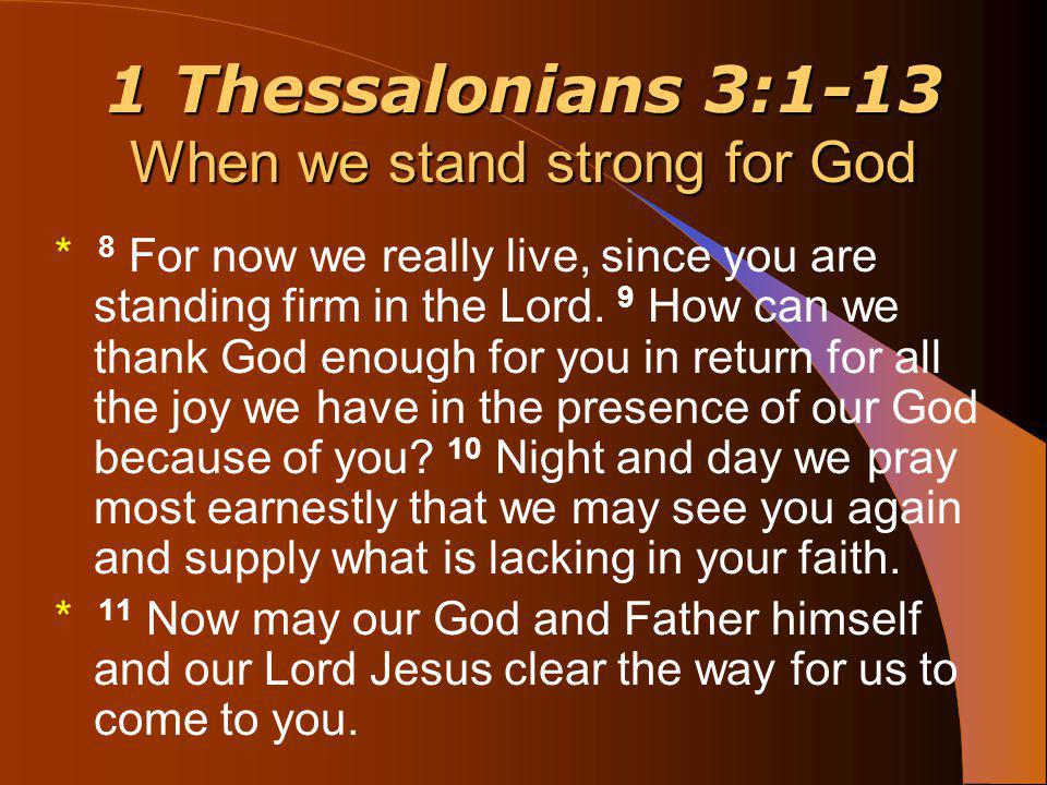 1 Thessalonians 3:1-13 When we stand strong for God * 12 May the Lord make your love increase and overflow for each other and for everyone else, just as ours does for you.