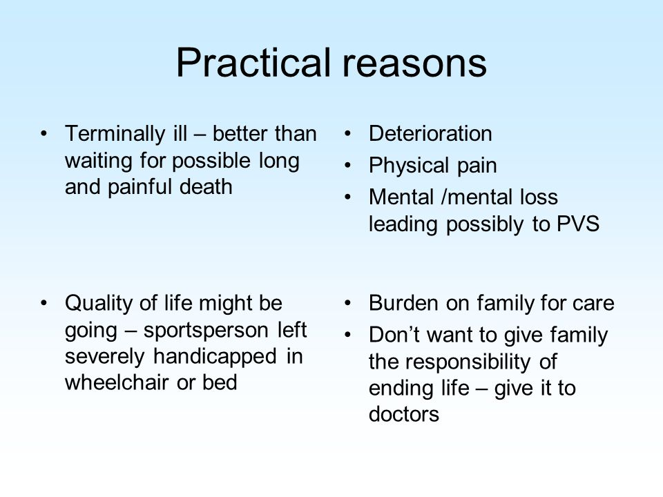Practical reasons Terminally ill – better than waiting for possible long and painful death Deterioration Physical pain Mental /mental loss leading possibly to PVS Quality of life might be going – sportsperson left severely handicapped in wheelchair or bed Burden on family for care Don't want to give family the responsibility of ending life – give it to doctors
