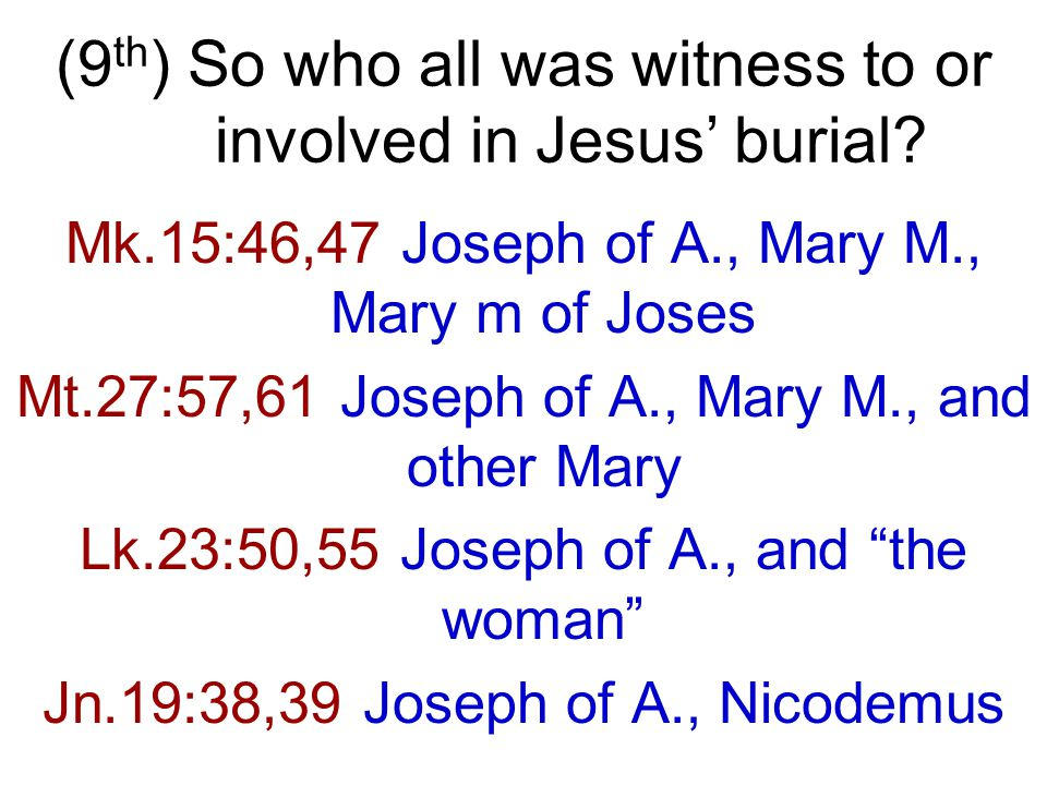 Mk.15:46,47 Joseph of A., Mary M., Mary m of Joses Mt.27:57,61 Joseph of A., Mary M., and other Mary Lk.23:50,55 Joseph of A., and the woman Jn.19:38,39 Joseph of A., Nicodemus