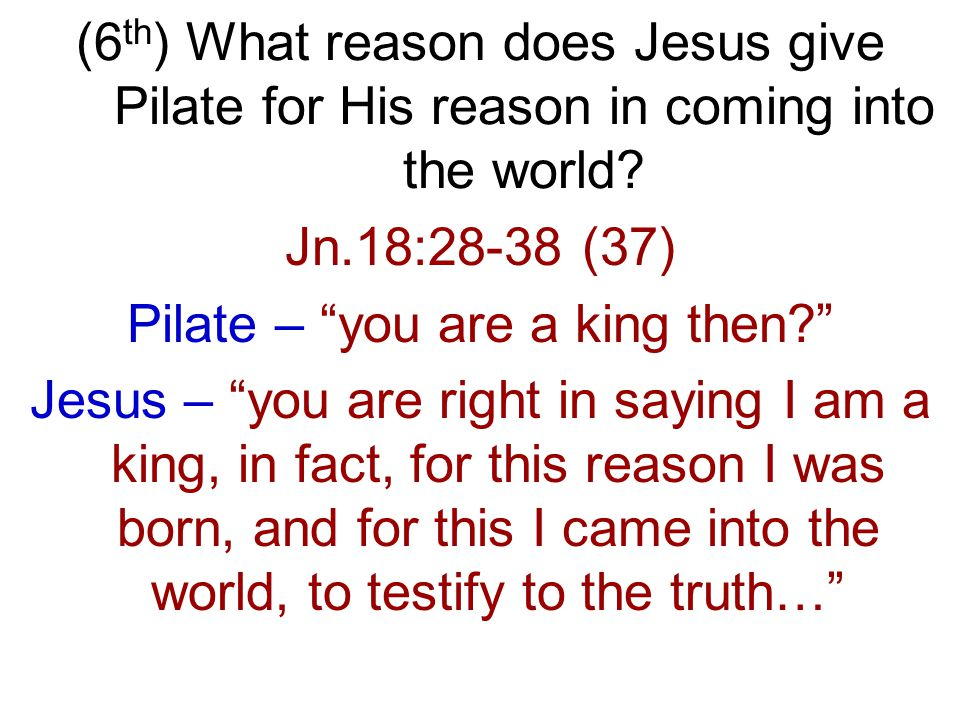 Jn.18:28-38 (37) Pilate – you are a king then Jesus – you are right in saying I am a king, in fact, for this reason I was born, and for this I came into the world, to testify to the truth…