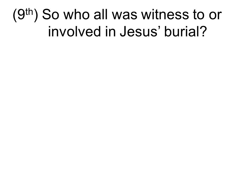 (9 th ) So who all was witness to or involved in Jesus' burial