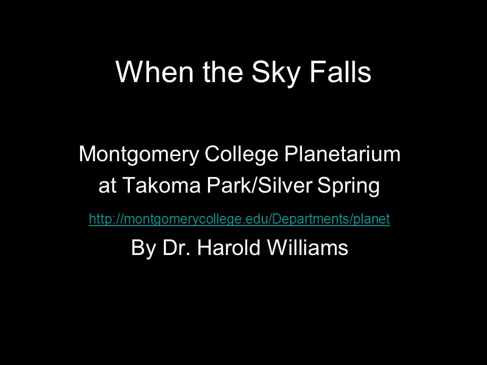 When the Sky Falls Montgomery College Planetarium at Takoma Park/Silver Spring http://montgomerycollege.edu/Departments/planet By Dr.