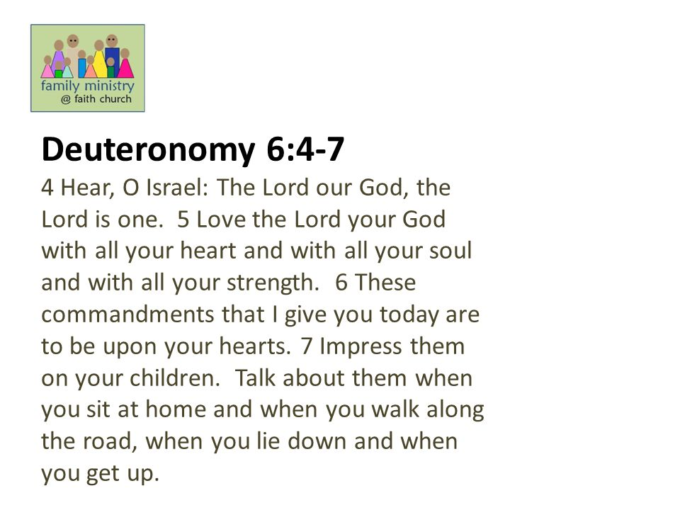 Deuteronomy 6:4-7 4 Hear, O Israel: The Lord our God, the Lord is one. 5 Love the Lord your God with all your heart and with all your soul and with al