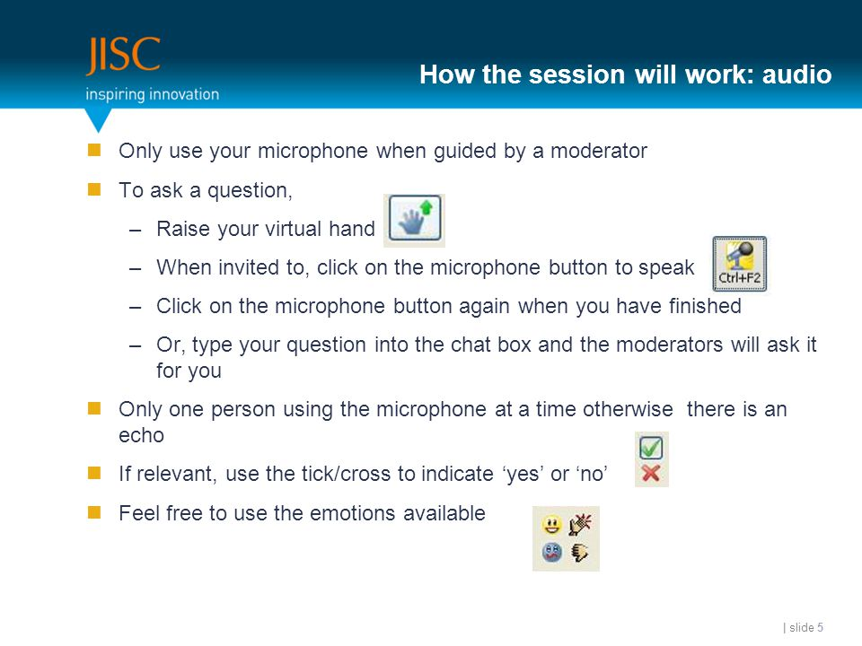 How the session will work: audio Only use your microphone when guided by a moderator To ask a question, –Raise your virtual hand –When invited to, click on the microphone button to speak –Click on the microphone button again when you have finished –Or, type your question into the chat box and the moderators will ask it for you Only one person using the microphone at a time otherwise there is an echo If relevant, use the tick/cross to indicate 'yes' or 'no' Feel free to use the emotions available | slide 5