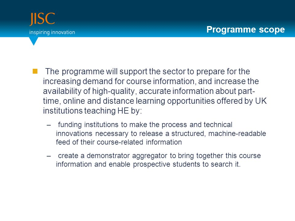 Programme structure This differs from other JISC programmes – 2 stages: Stage 1: Review and Planning Sept 2011 – 21 Nov 2011 –95 Institutions, 58 Universities 35 Colleges 2 Institutes –A list of institutions will go on JISC website and link to project web pages you create Stage 2: Implementation Jan 2012 - Mar 2013 –Between £40-80,000 each project –JISC will select about 80 stage1 implementation plans to go into Stage 2.