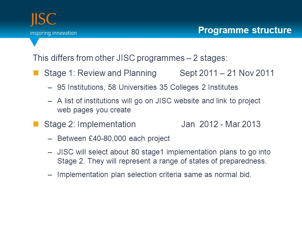 Programme structure This differs from other JISC programmes – 2 stages: Stage 1: Review and Planning Sept 2011 – 21 Nov 2011 –95 Institutions, 58 Universities 35 Colleges 2 Institutes –A list of institutions will go on JISC website and link to project web pages you create Stage 2: Implementation Jan Mar 2013 –Between £40-80,000 each project –JISC will select about 80 stage1 implementation plans to go into Stage 2.