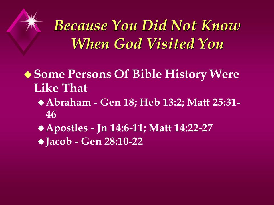 Because You Did Not Know When God Visited You u Some Persons Of Bible History Were Like That u Abraham - Gen 18; Heb 13:2; Matt 25:31- 46 u Apostles - Jn 14:6-11; Matt 14:22-27 u Jacob - Gen 28:10-22