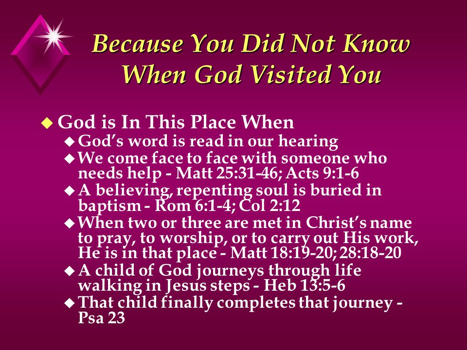 Because You Did Not Know When God Visited You u God is In This Place When u God's word is read in our hearing u We come face to face with someone who needs help - Matt 25:31-46; Acts 9:1-6 u A believing, repenting soul is buried in baptism - Rom 6:1-4; Col 2:12 u When two or three are met in Christ's name to pray, to worship, or to carry out His work, He is in that place - Matt 18:19-20; 28:18-20 u A child of God journeys through life walking in Jesus steps - Heb 13:5-6 u That child finally completes that journey - Psa 23