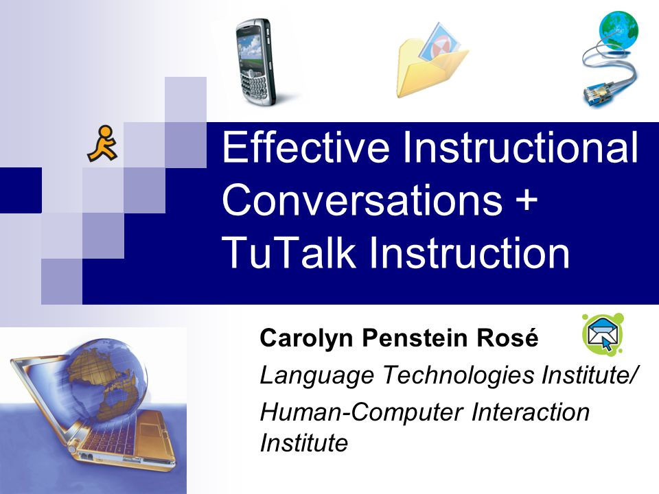 Effective Instructional Conversations + TuTalk Instruction Carolyn Penstein Rosé Language Technologies Institute/ Human-Computer Interaction Institute