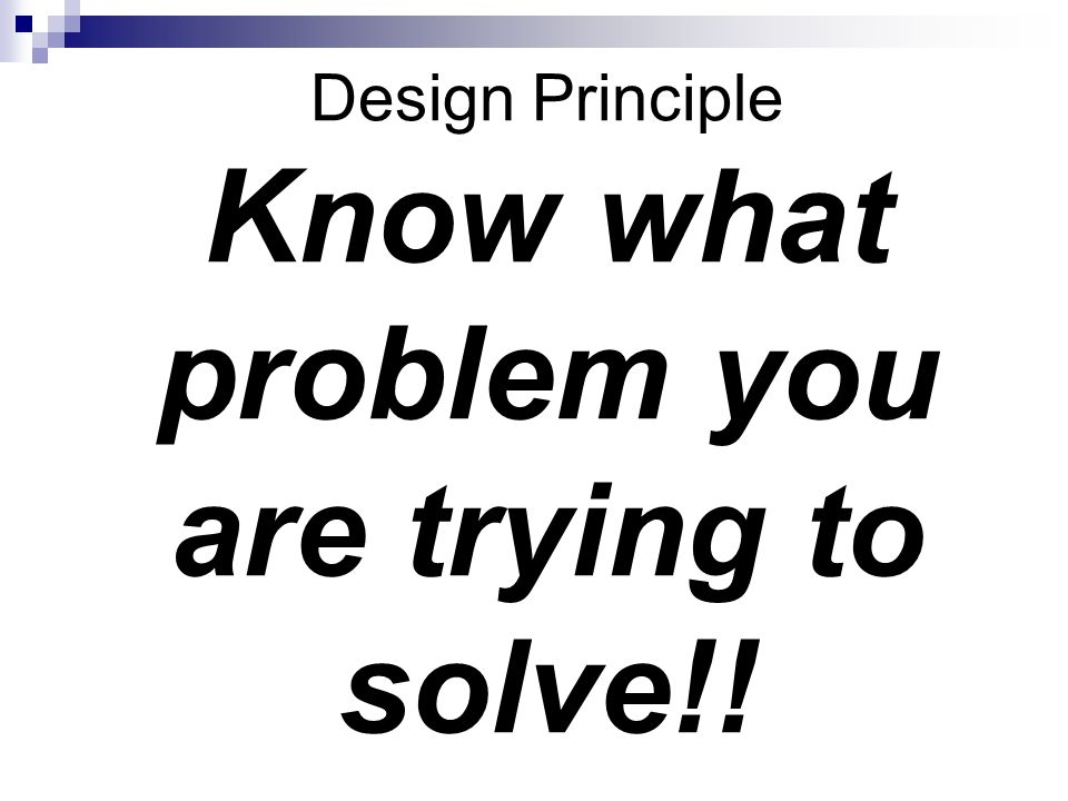 Design Principle Know what problem you are trying to solve!!