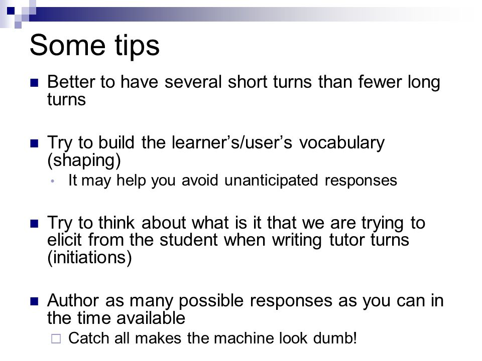 Some tips Better to have several short turns than fewer long turns Try to build the learner's/user's vocabulary (shaping) It may help you avoid unanticipated responses Try to think about what is it that we are trying to elicit from the student when writing tutor turns (initiations) Author as many possible responses as you can in the time available  Catch all makes the machine look dumb!