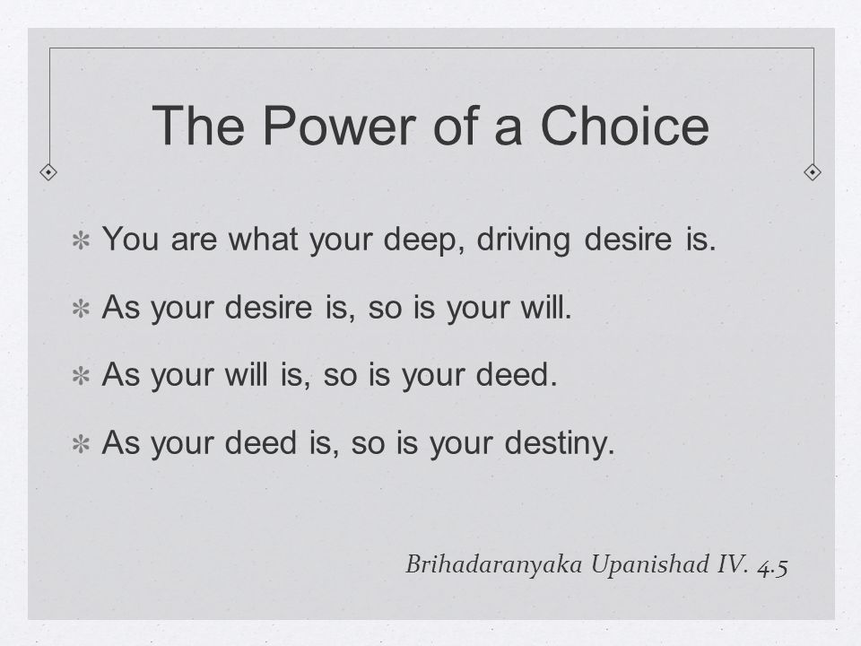 The Power of a Choice You are what your deep, driving desire is.