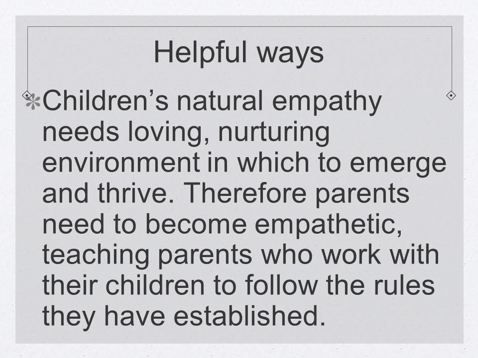 Helpful ways Children's natural empathy needs loving, nurturing environment in which to emerge and thrive.