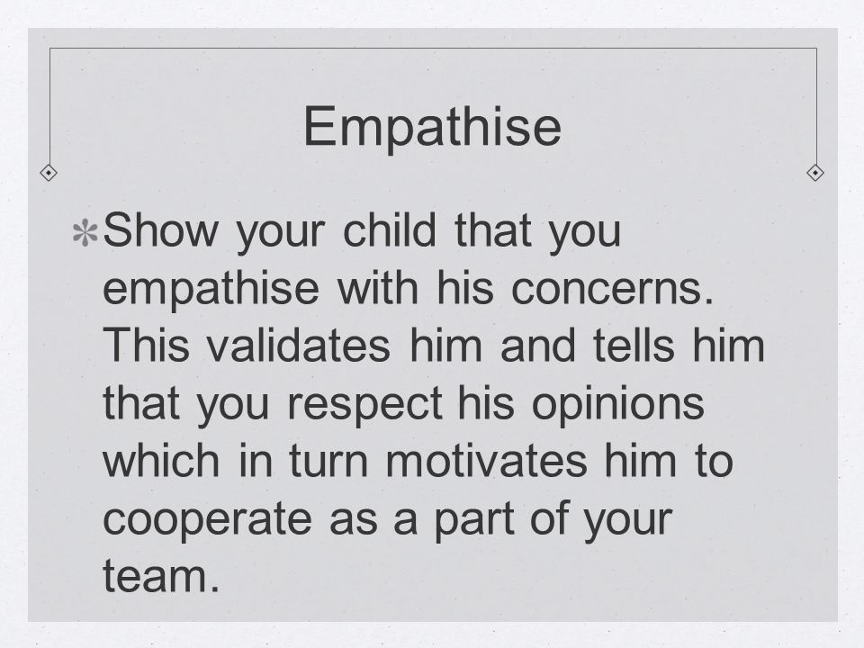 Empathise Show your child that you empathise with his concerns.
