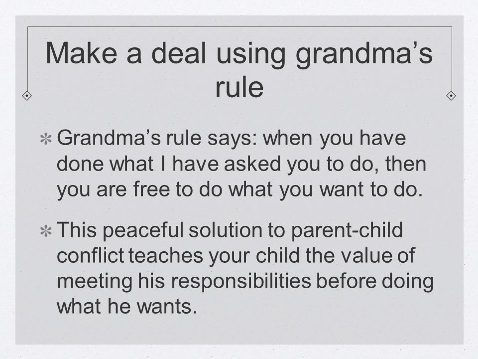 Make a deal using grandma's rule Grandma's rule says: when you have done what I have asked you to do, then you are free to do what you want to do.