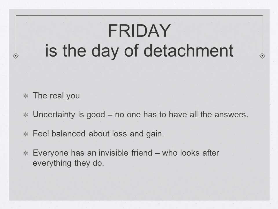 FRIDAY is the day of detachment The real you Uncertainty is good – no one has to have all the answers.