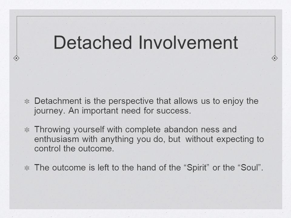 Detached Involvement Detachment is the perspective that allows us to enjoy the journey.