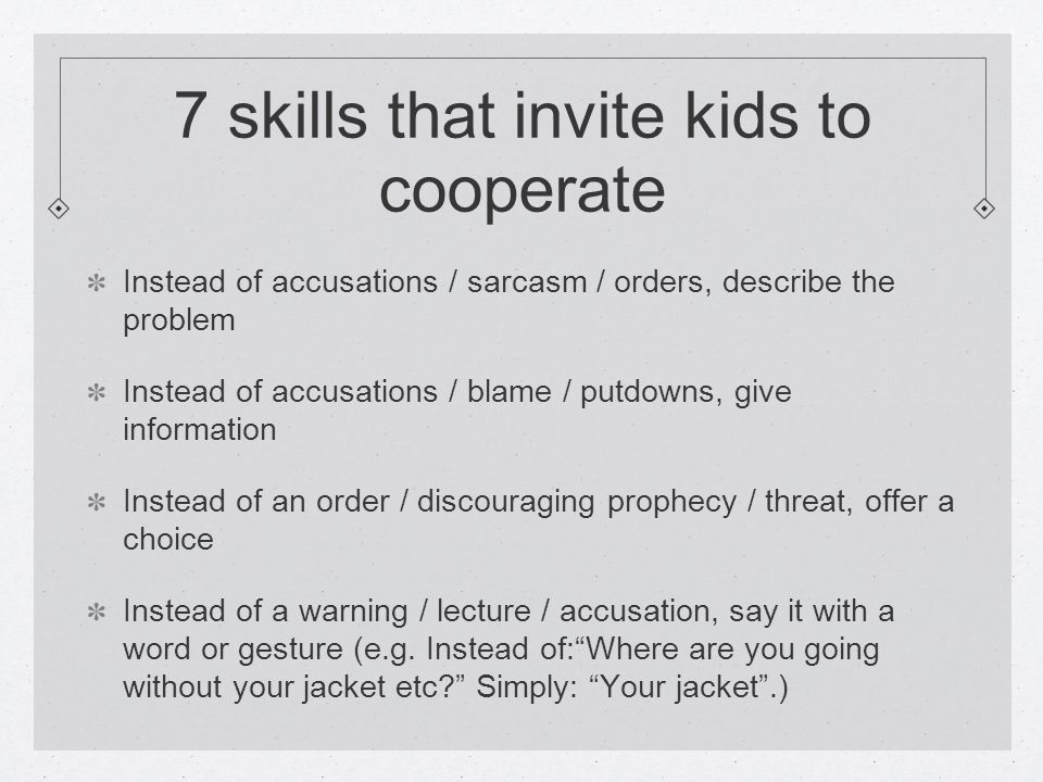 7 skills that invite kids to cooperate Instead of accusations / sarcasm / orders, describe the problem Instead of accusations / blame / putdowns, give information Instead of an order / discouraging prophecy / threat, offer a choice Instead of a warning / lecture / accusation, say it with a word or gesture (e.g.