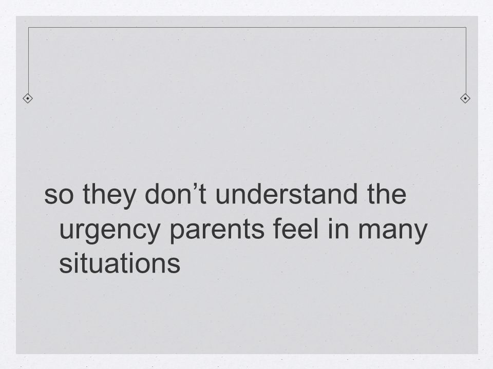 so they don't understand the urgency parents feel in many situations