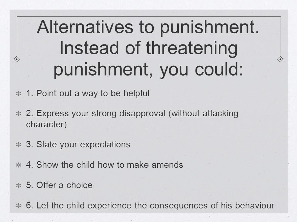 Alternatives to punishment. Instead of threatening punishment, you could: 1.
