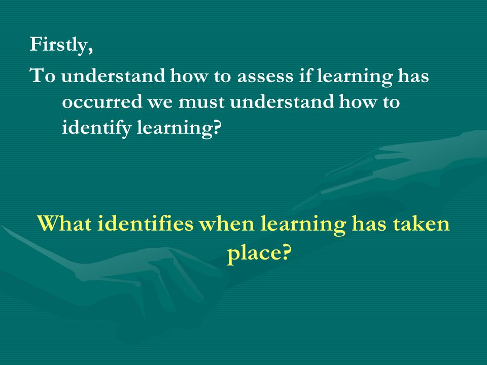 Firstly, To understand how to assess if learning has occurred we must understand how to identify learning.