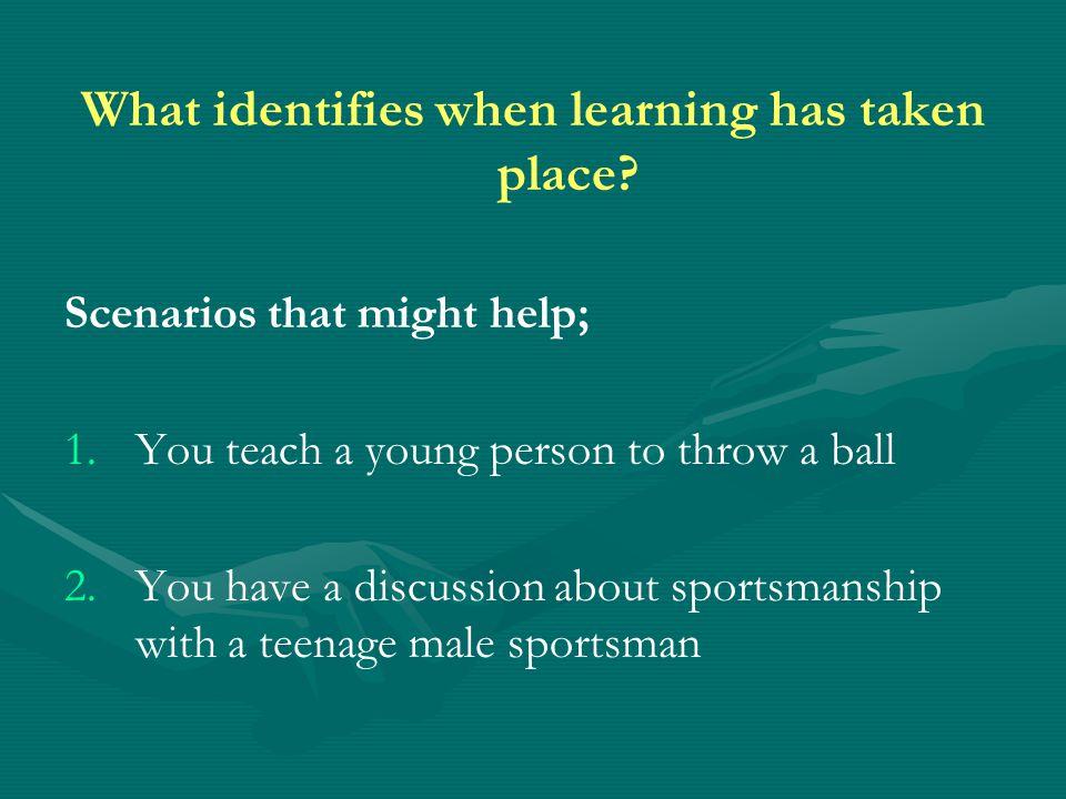 Scenarios that might help; 1. 1.You teach a young person to throw a ball 2.