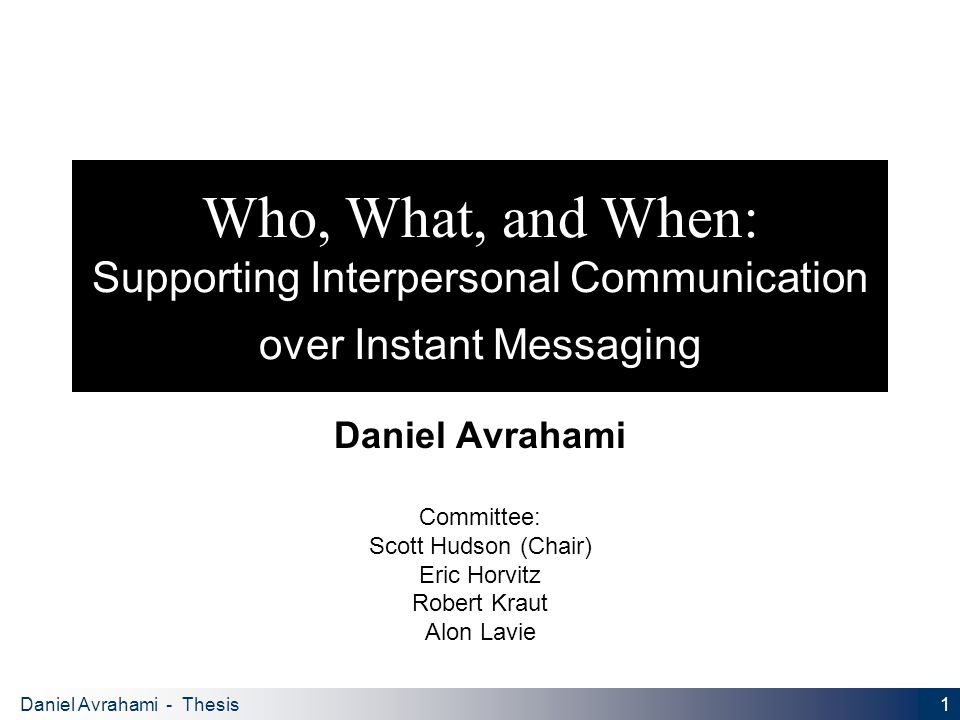 1 Daniel Avrahami - Thesis Proposal Who, What, and When: Supporting Interpersonal Communication over Instant Messaging Daniel Avrahami Committee: Scott Hudson (Chair) Eric Horvitz Robert Kraut Alon Lavie