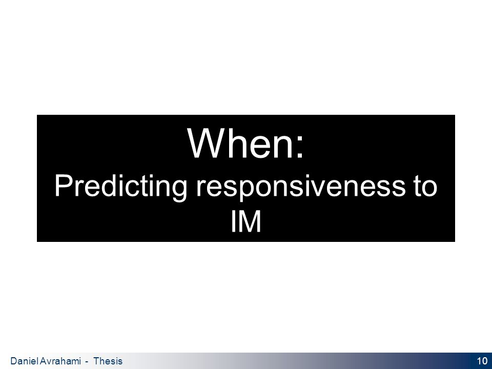 10 Daniel Avrahami - Thesis Proposal When: Predicting responsiveness to IM