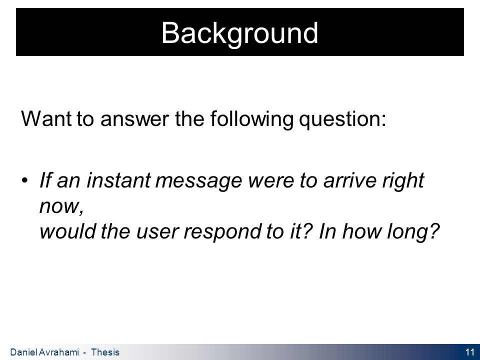 11 Daniel Avrahami - Thesis Proposal Background Want to answer the following question: If an instant message were to arrive right now, would the user respond to it.