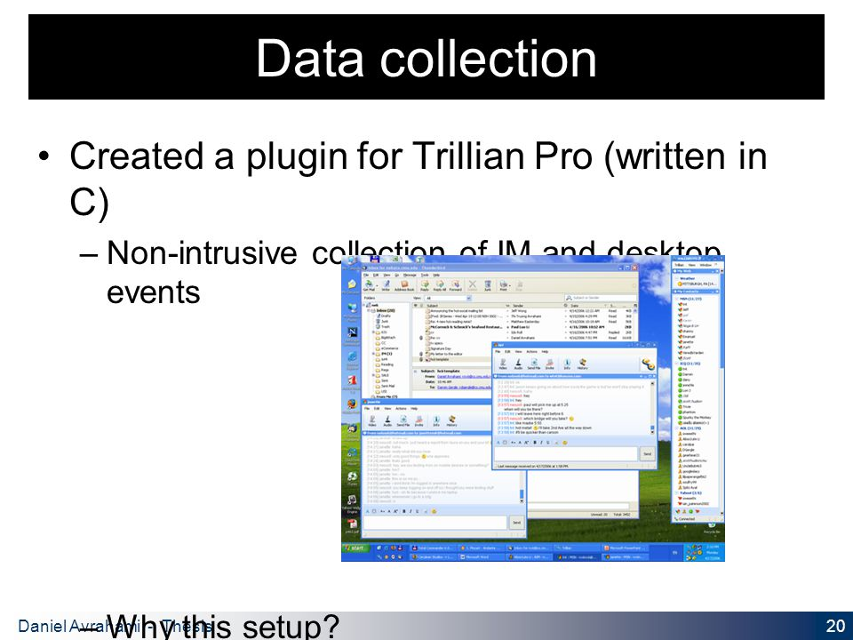 20 Daniel Avrahami - Thesis Proposal Data collection Created a plugin for Trillian Pro (written in C) – Non-intrusive collection of IM and desktop events – Why this setup