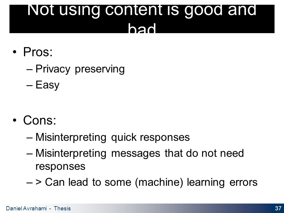 37 Daniel Avrahami - Thesis Proposal Not using content is good and bad Pros: – Privacy preserving – Easy Cons: – Misinterpreting quick responses – Misinterpreting messages that do not need responses – > Can lead to some (machine) learning errors