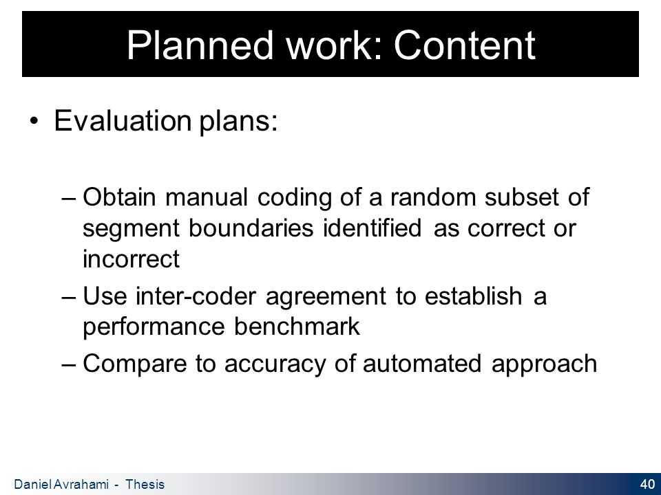 40 Daniel Avrahami - Thesis Proposal Planned work: Content Evaluation plans: – Obtain manual coding of a random subset of segment boundaries identified as correct or incorrect – Use inter-coder agreement to establish a performance benchmark – Compare to accuracy of automated approach