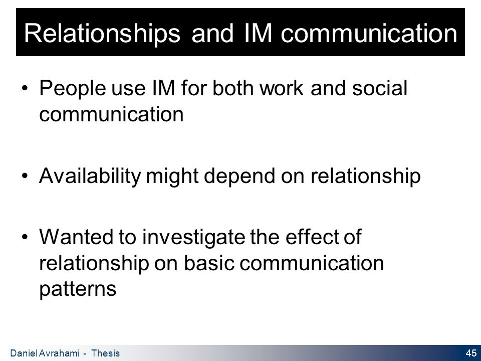 45 Daniel Avrahami - Thesis Proposal Relationships and IM communication People use IM for both work and social communication Availability might depend on relationship Wanted to investigate the effect of relationship on basic communication patterns