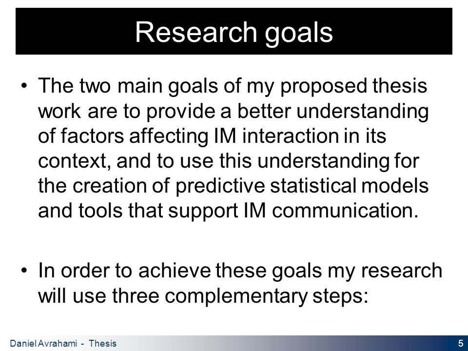 5 Daniel Avrahami - Thesis Proposal Research goals The two main goals of my proposed thesis work are to provide a better understanding of factors affecting IM interaction in its context, and to use this understanding for the creation of predictive statistical models and tools that support IM communication.