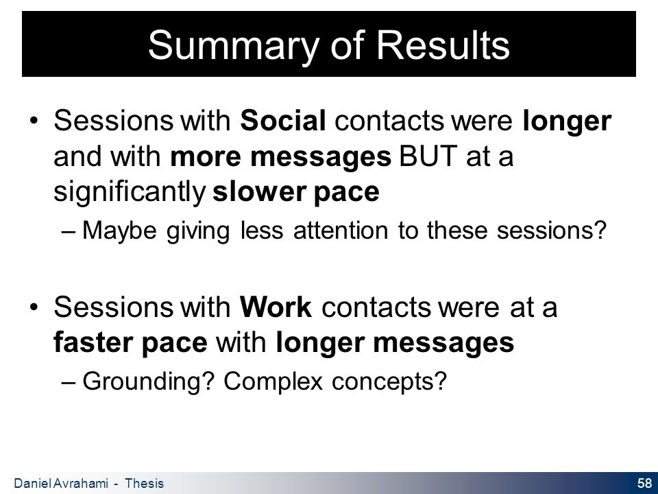 58 Daniel Avrahami - Thesis Proposal Summary of Results Sessions with Social contacts were longer and with more messages BUT at a significantly slower pace – Maybe giving less attention to these sessions.